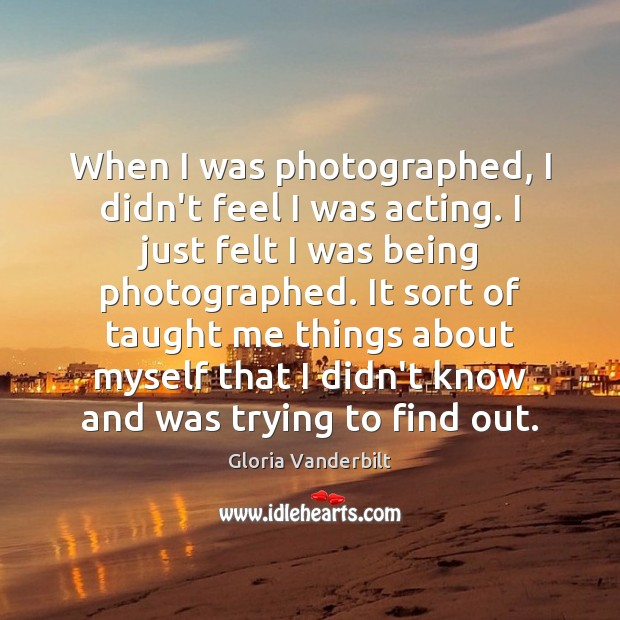 When I was photographed, I didn't feel I was acting. I just Gloria Vanderbilt Picture Quote