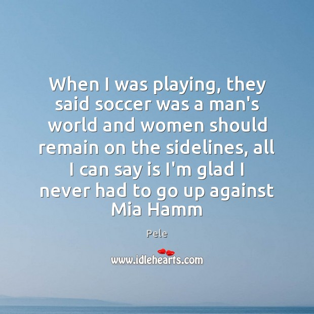 When I was playing, they said soccer was a man's world and Soccer Quotes Image
