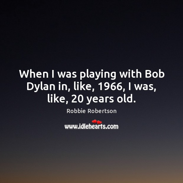 When I was playing with Bob Dylan in, like, 1966, I was, like, 20 years old. Image