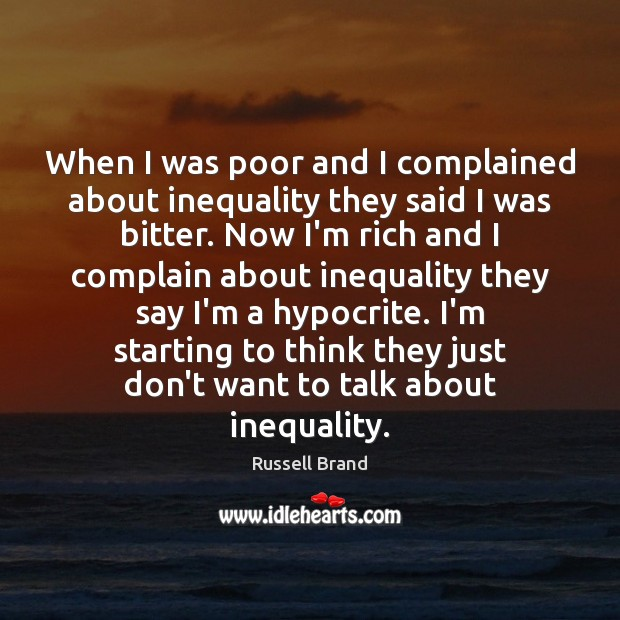 Russell Brand Picture Quote image saying: When I was poor and I complained about inequality they said I