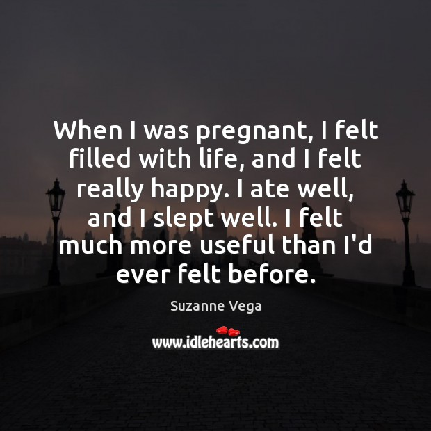 When I was pregnant, I felt filled with life, and I felt Suzanne Vega Picture Quote