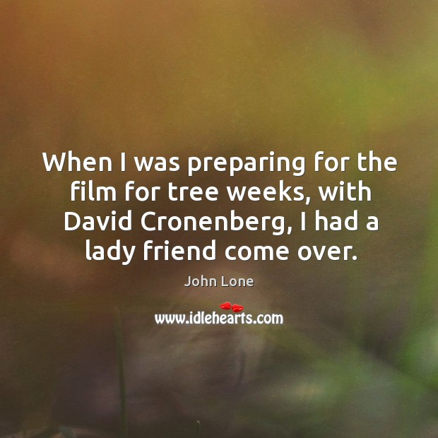 Image, When I was preparing for the film for tree weeks, with david cronenberg, I had a lady friend come over.