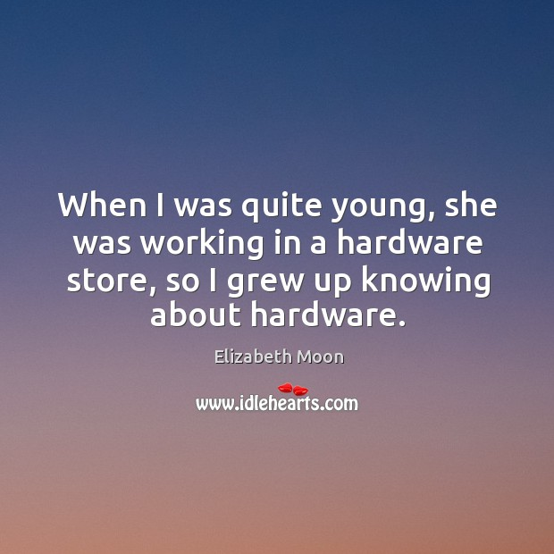 When I was quite young, she was working in a hardware store, so I grew up knowing about hardware. Elizabeth Moon Picture Quote