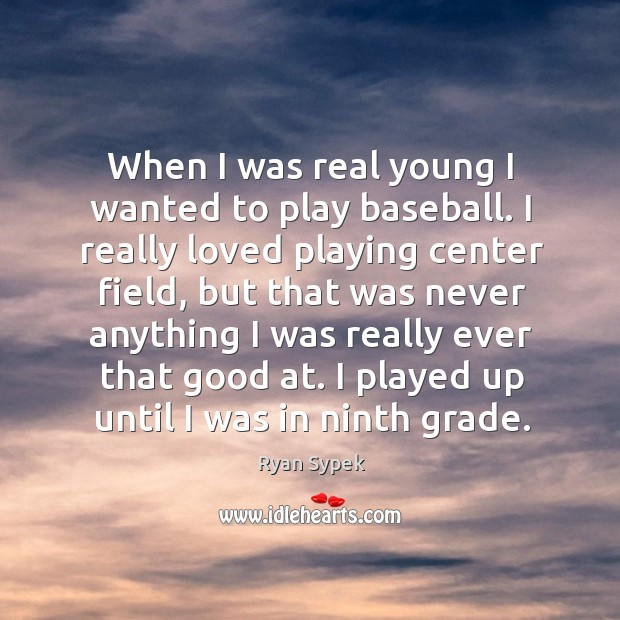 When I was real young I wanted to play baseball. I really loved playing center field Image