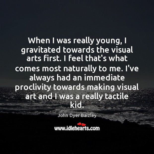 Image, When I was really young, I gravitated towards the visual arts first.