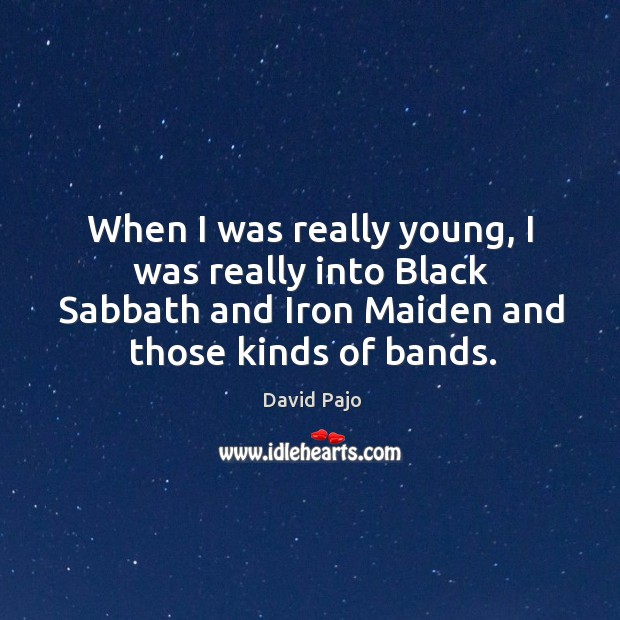 When I was really young, I was really into Black Sabbath and Image