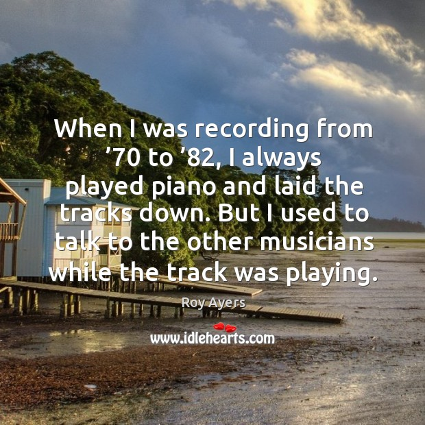 When I was recording from '70 to '82, I always played piano and laid the tracks down. Image