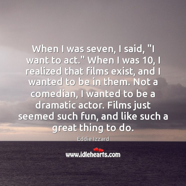 """When I was seven, I said, """"I want to act."""" When I Eddie Izzard Picture Quote"""