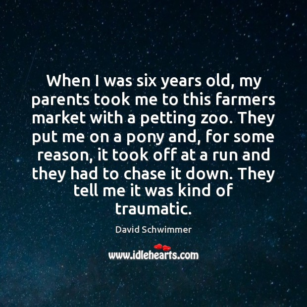 When I was six years old, my parents took me to this David Schwimmer Picture Quote