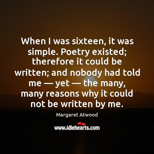 When I was sixteen, it was simple. Poetry existed; therefore it could Image