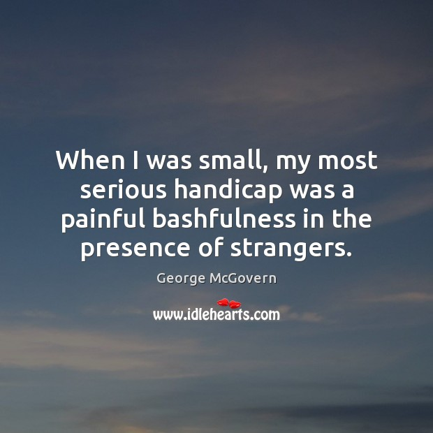 When I was small, my most serious handicap was a painful bashfulness George McGovern Picture Quote