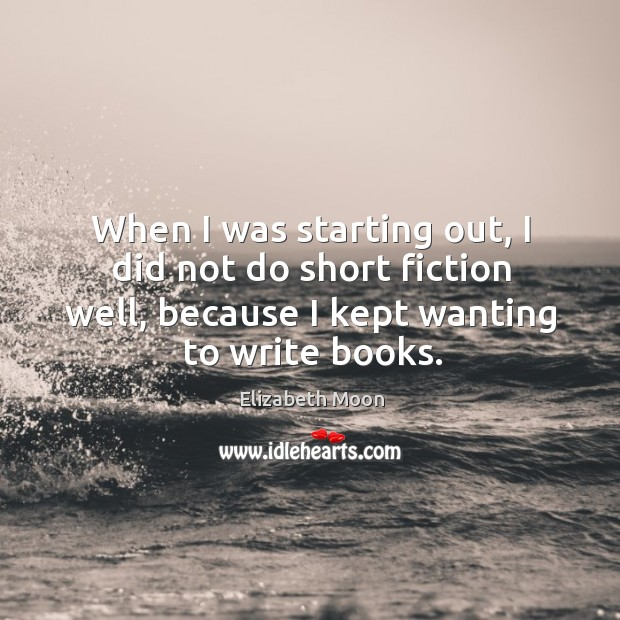 When I was starting out, I did not do short fiction well, because I kept wanting to write books. Elizabeth Moon Picture Quote