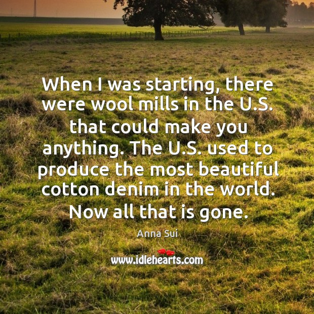 Image, When I was starting, there were wool mills in the u.s. That could make you anything.