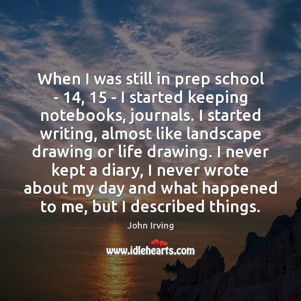 When I was still in prep school – 14, 15 – I started keeping John Irving Picture Quote