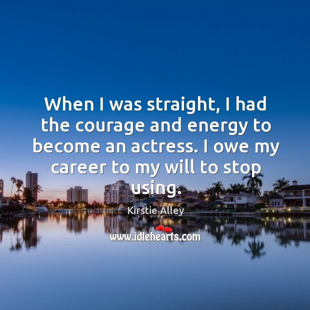 When I was straight, I had the courage and energy to become an actress. I owe my career to my will to stop using. Image