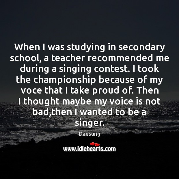 When I was studying in secondary school, a teacher recommended me during Daesung Picture Quote