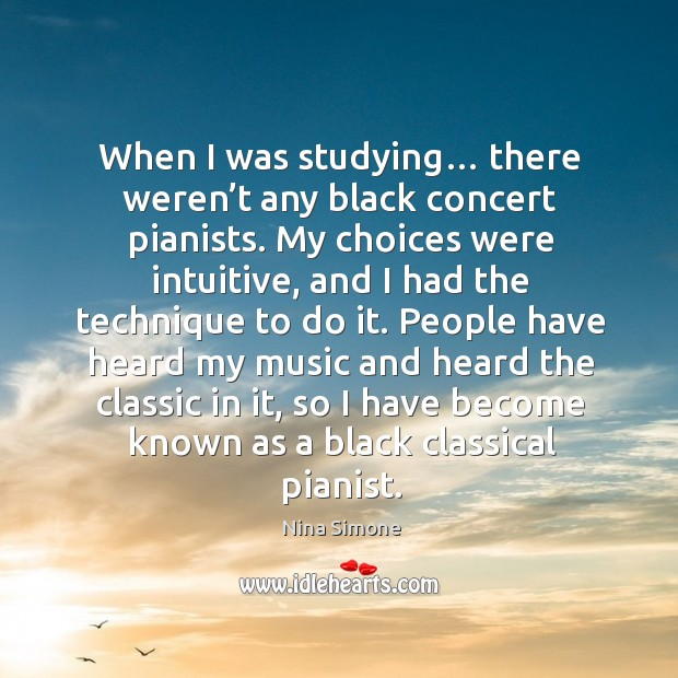 When I was studying… there weren't any black concert pianists. Nina Simone Picture Quote