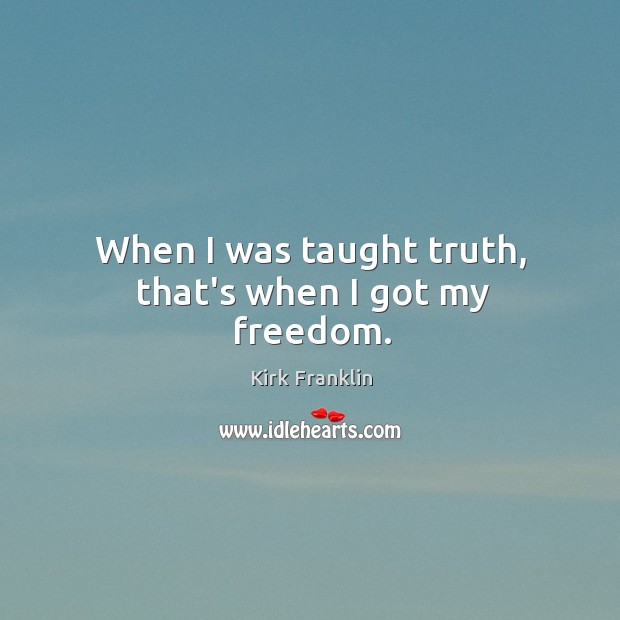 When I was taught truth, that's when I got my freedom. Kirk Franklin Picture Quote
