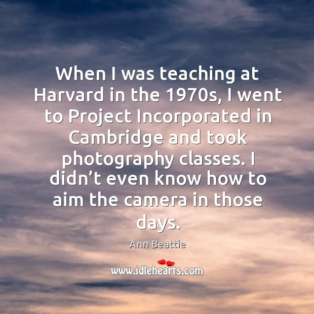 When I was teaching at harvard in the 1970s, I went to project incorporated in cambridge Ann Beattie Picture Quote