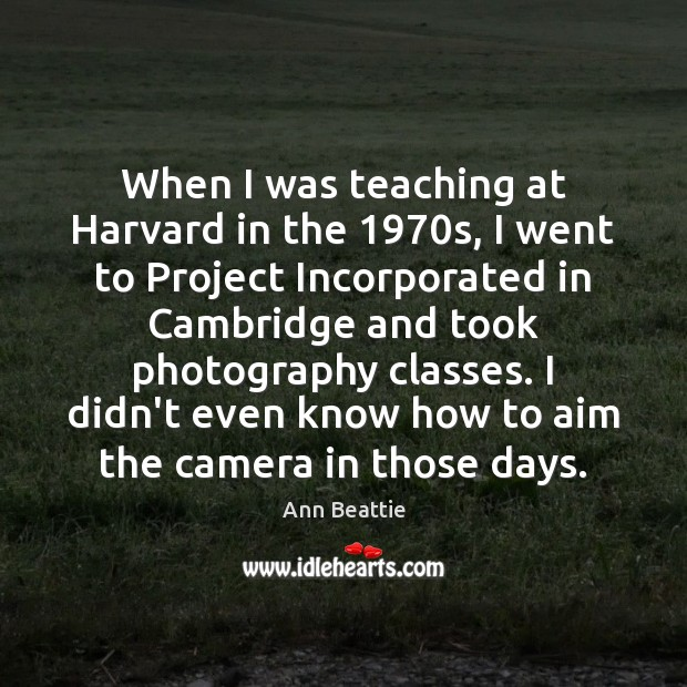 When I was teaching at Harvard in the 1970s, I went to Ann Beattie Picture Quote