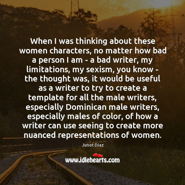 When I was thinking about these women characters, no matter how bad Junot Diaz Picture Quote