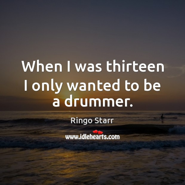 When I was thirteen I only wanted to be a drummer. Ringo Starr Picture Quote