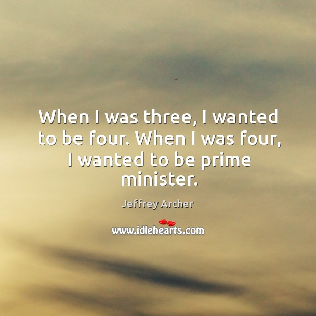 When I was three, I wanted to be four. When I was four, I wanted to be prime minister. Jeffrey Archer Picture Quote