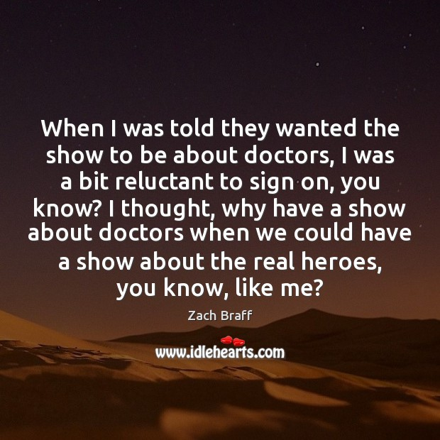 When I was told they wanted the show to be about doctors, Zach Braff Picture Quote