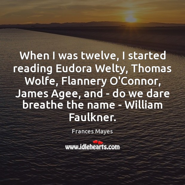 When I was twelve, I started reading Eudora Welty, Thomas Wolfe, Flannery Image