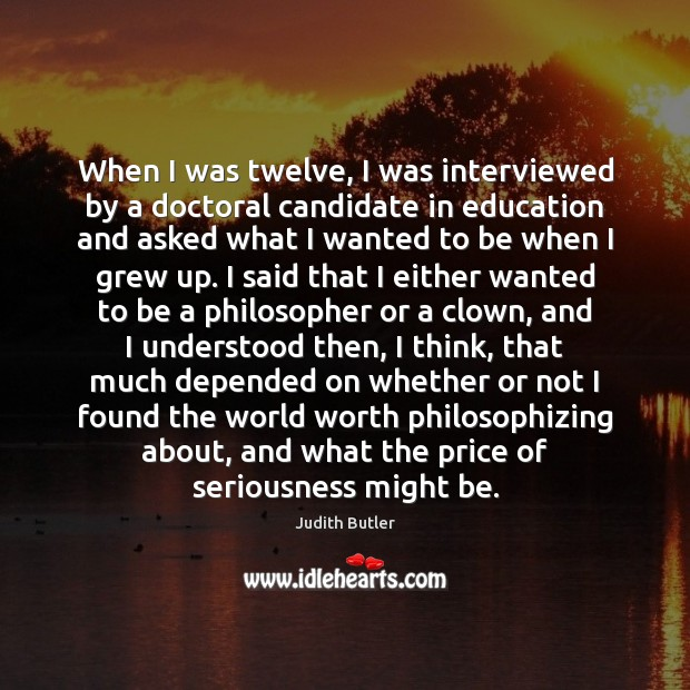 Judith Butler Picture Quote image saying: When I was twelve, I was interviewed by a doctoral candidate in