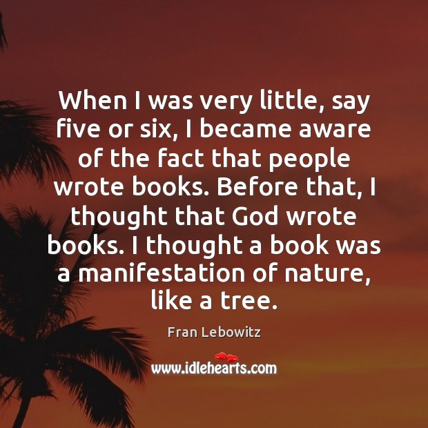 When I was very little, say five or six, I became aware Fran Lebowitz Picture Quote