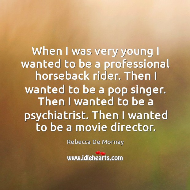 When I was very young I wanted to be a professional horseback rider. Then I wanted to be a pop singer. Rebecca De Mornay Picture Quote