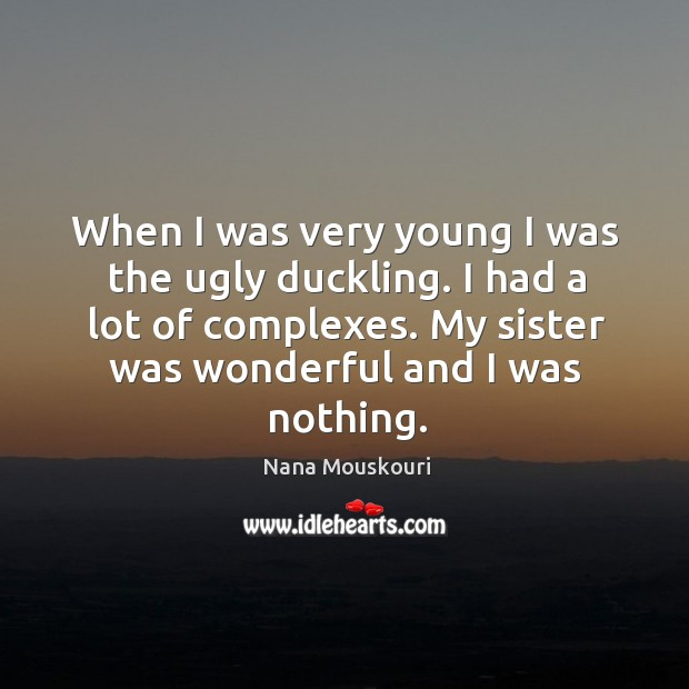 When I was very young I was the ugly duckling. I had a lot of complexes. My sister was wonderful and I was nothing. Image