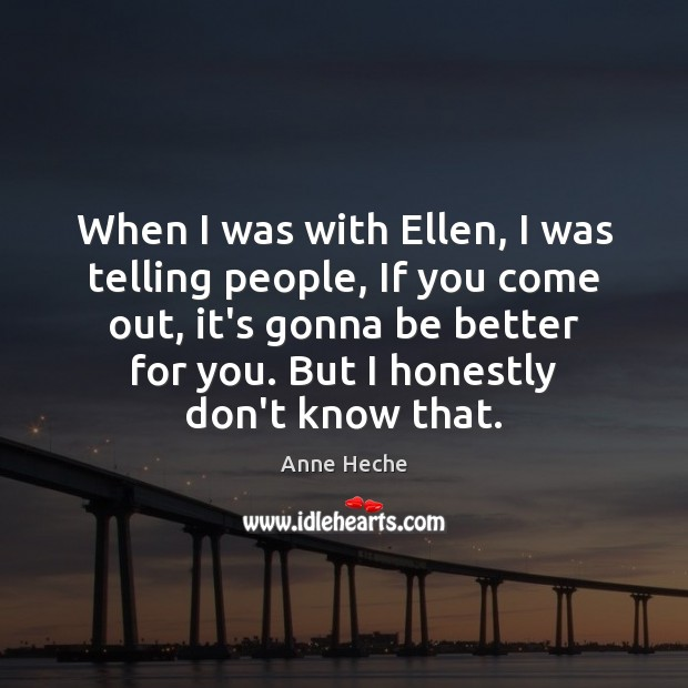 When I was with Ellen, I was telling people, If you come Image