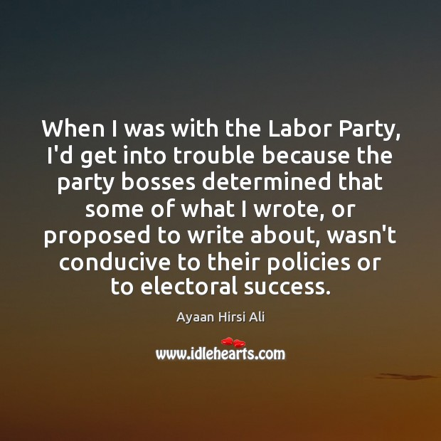 When I was with the Labor Party, I'd get into trouble because Ayaan Hirsi Ali Picture Quote