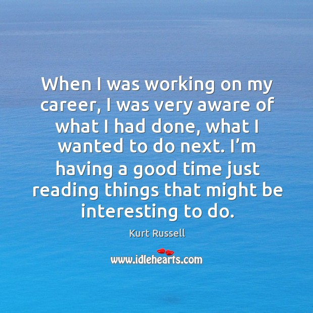 When I was working on my career, I was very aware of what I had done, what I wanted to do next. Image
