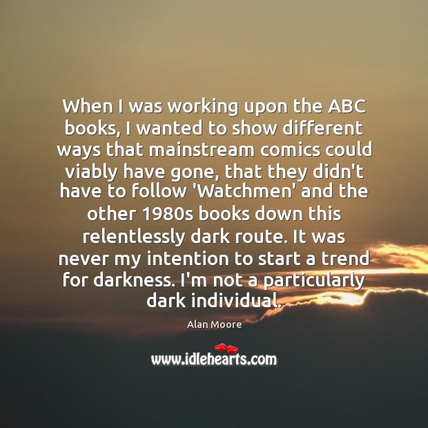 When I was working upon the ABC books, I wanted to show Alan Moore Picture Quote