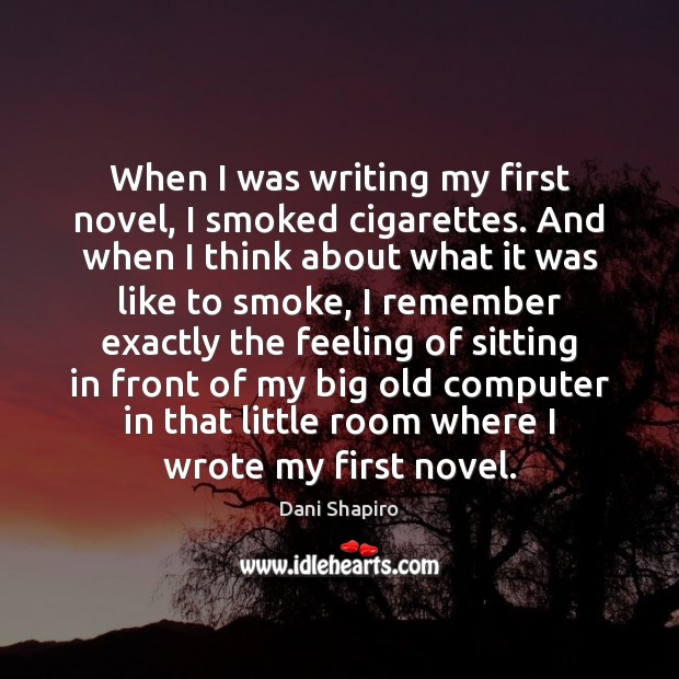 When I was writing my first novel, I smoked cigarettes. And when Dani Shapiro Picture Quote