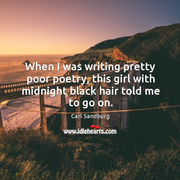 When I was writing pretty poor poetry, this girl with midnight black hair told me to go on. Image