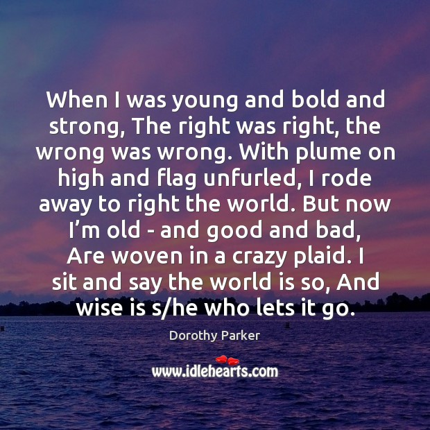 When I was young and bold and strong, The right was right, Dorothy Parker Picture Quote