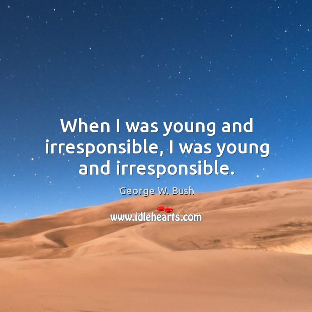 Image, When I was young and irresponsible, I was young and irresponsible.