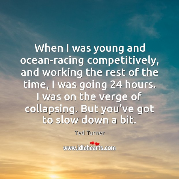 When I was young and ocean-racing competitively, and working the rest of Ted Turner Picture Quote