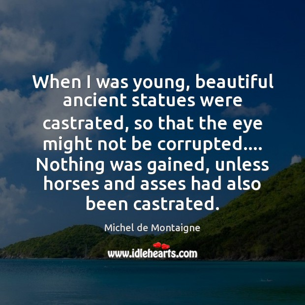 When I was young, beautiful ancient statues were castrated, so that the Image