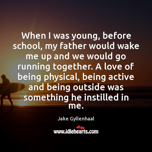 When I was young, before school, my father would wake me up Jake Gyllenhaal Picture Quote