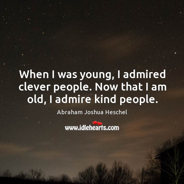 When I was young, I admired clever people. Now that I am old, I admire kind people. Image