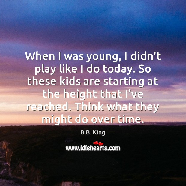 When I was young, I didn't play like I do today. So B.B. King Picture Quote