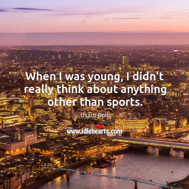 When I was young, I didn't really think about anything other than sports. Usain Bolt Picture Quote
