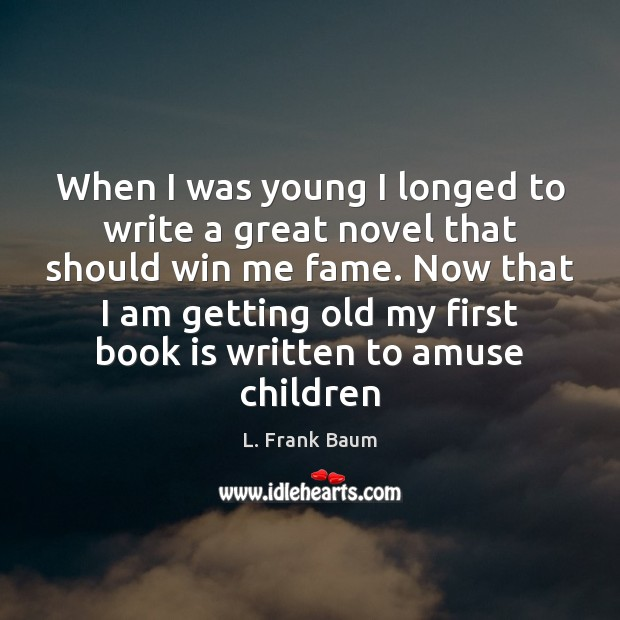 When I was young I longed to write a great novel that L. Frank Baum Picture Quote