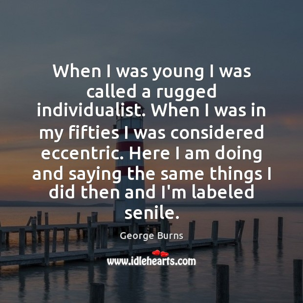 When I was young I was called a rugged individualist. When I George Burns Picture Quote