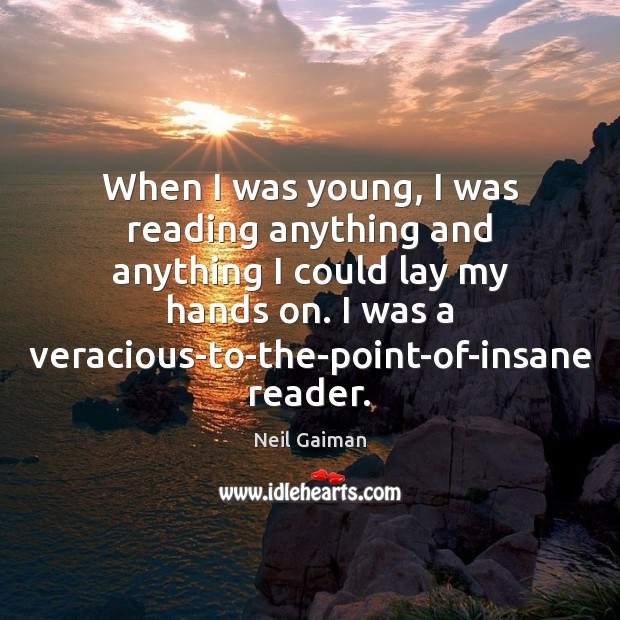 When I was young, I was reading anything and anything I could Image